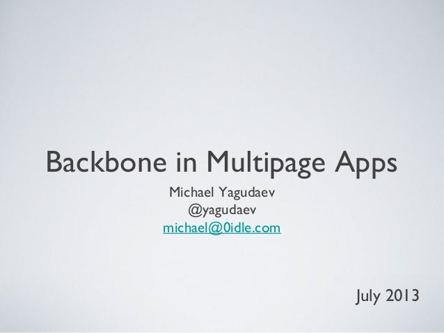 Backbone in Multipage Apps Michael Yagudaev @yagudaev michael@0idle.com July 2013