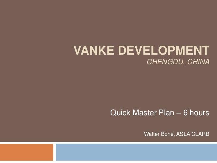 VANKE DEVELOPMENT             CHENGDU, CHINA    Quick Master Plan – 6 hours             Walter Bone, ASLA CLARB
