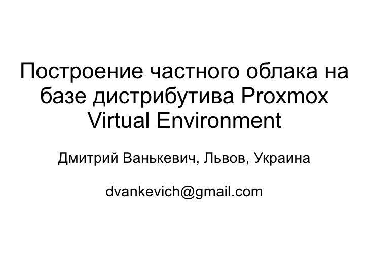 Построение частного облака на базе дистрибутива Proxmox     Virtual Environment   Дмитрий Ванькевич, Львов, Украина       ...