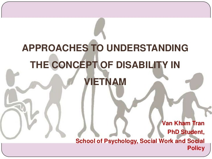 APPROACHES TO UNDERSTANDING THE CONCEPT OF DISABILITY IN VIETNAM<br />Van Kham Tran<br />PhD Student, <br />School of Psyc...