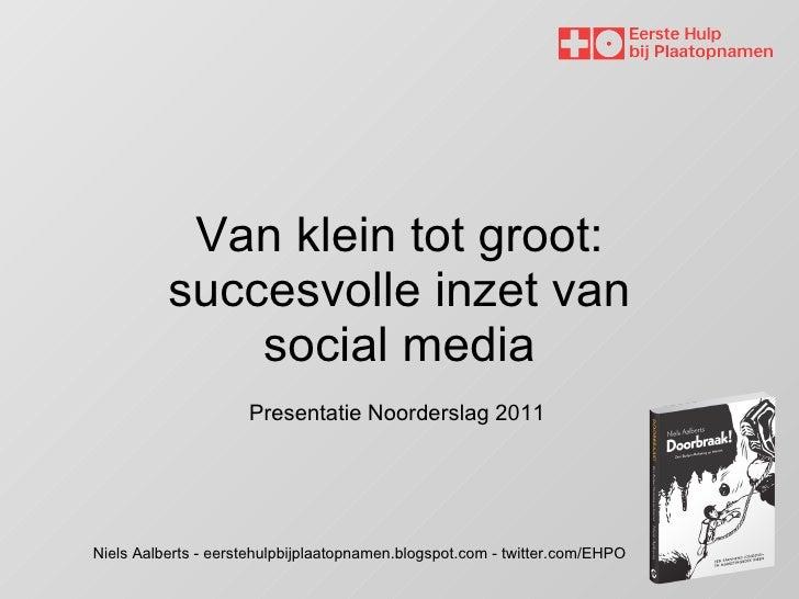 Van klein tot groot: succesvolle inzet van social media Niels Aalberts - eerstehulpbijplaatopnamen.blogspot.com - twitter....