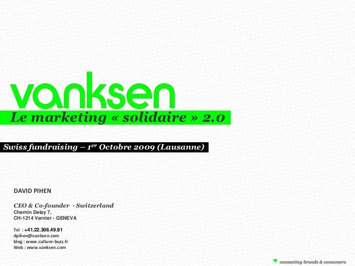 Le marketing «solidaire» 2.0<br />Swissfundraising – 1er Octobre 2009 (Lausanne)<br />DAVID PIHEN<br />CEO & Co-founder ...