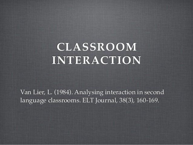 CLASSROOM INTERACTION Van Lier, L. (1984). Analysing interaction in second language classrooms. ELT Journal, 38(3), 160-16...