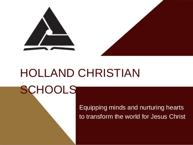 Equipping minds and nurturing hearts to transform the world for Jesus Christ HOLLAND CHRISTIAN SCHOOLS