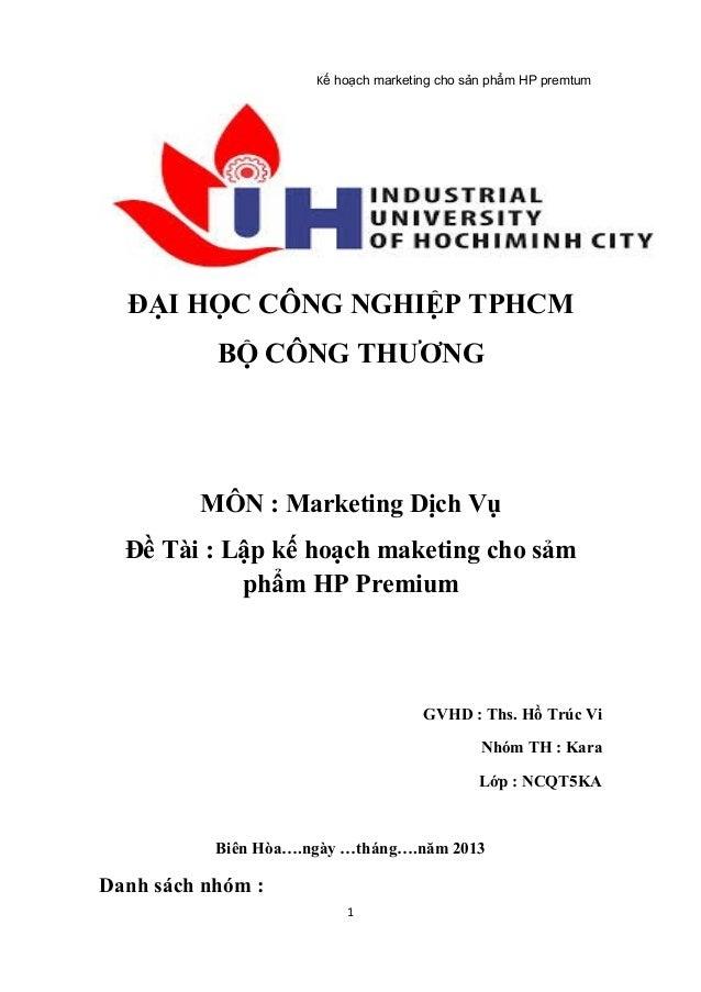 Kế hoạch marketing cho sản phẩm HP premtum  ĐẠI HỌC CÔNG NGHIỆP TPHCM BỘ CÔNG THƯƠNG  MÔN : Marketing Dịch Vụ Đề Tài : Lập...
