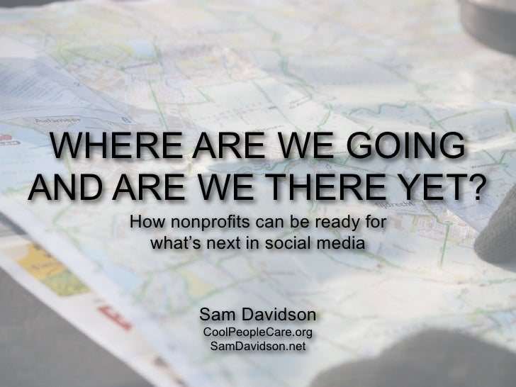 WHERE ARE WE GOINGAND ARE WE THERE YET?    How nonprofits can be ready for      what's next in social media            Sam...