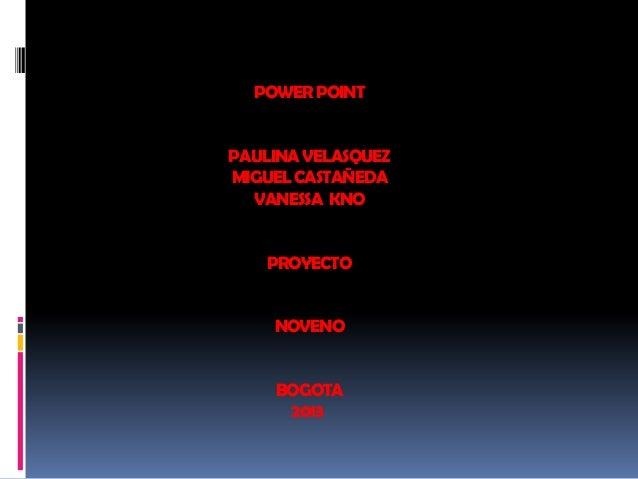 POWERPOINT PAULINAVELASQUEZ MIGUELCASTAÑEDA VANESSA KNO PROYECTO NOVENO BOGOTA 2013
