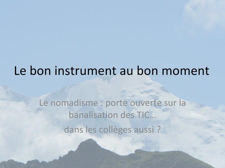 Le bon instrument au bon moment Le nomadisme : porte ouverte sur la banalisation des TIC… dans les collèges aussi ?