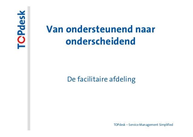 Van ondersteunend naar    onderscheidend    De facilitaire afdeling                   TOPdesk – Service Management Simplif...