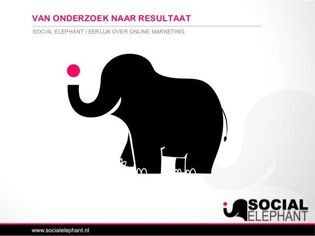 SOCIAL ELEPHANT | EERLIJK OVER ONLINE MARKETING VAN ONDERZOEK NAAR RESULTAAT