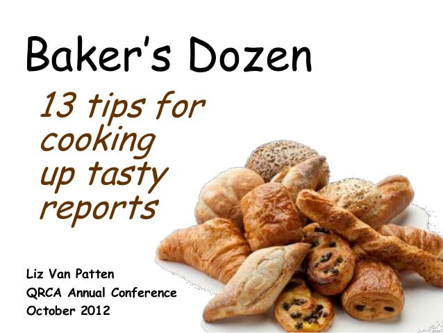 Baker's Dozen 13 tips for cooking up tasty reports Liz Van Patten QRCA Annual Conference October 2012