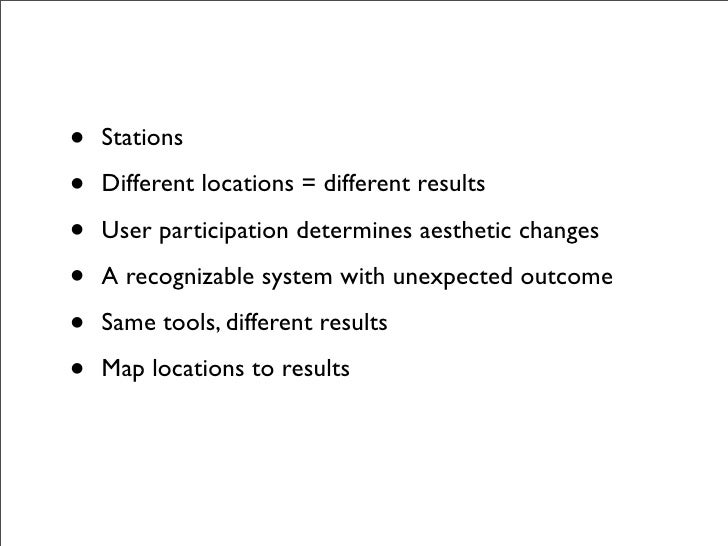 •   Stations  •   Different locations = different results  •   User participation determines aesthetic changes  •   A reco...