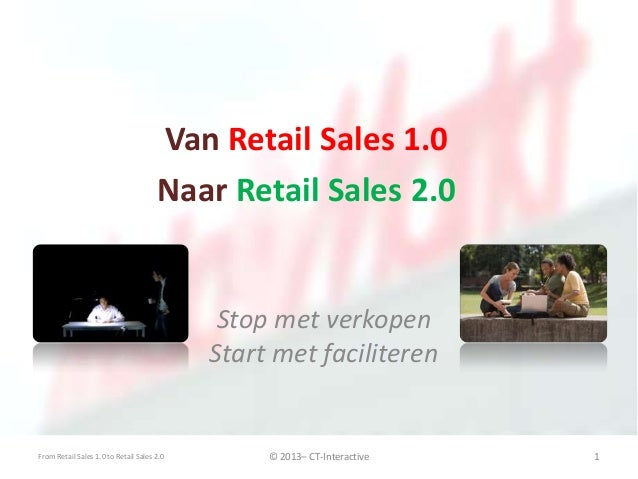Stop met verkopen Start met faciliteren Van Retail Sales 1.0 Naar Retail Sales 2.0 From Retail Sales 1.0 to Retail Sales 2...