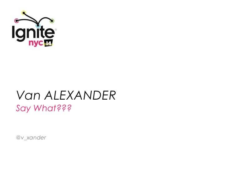 VAN ALEXANDER:  Say What??