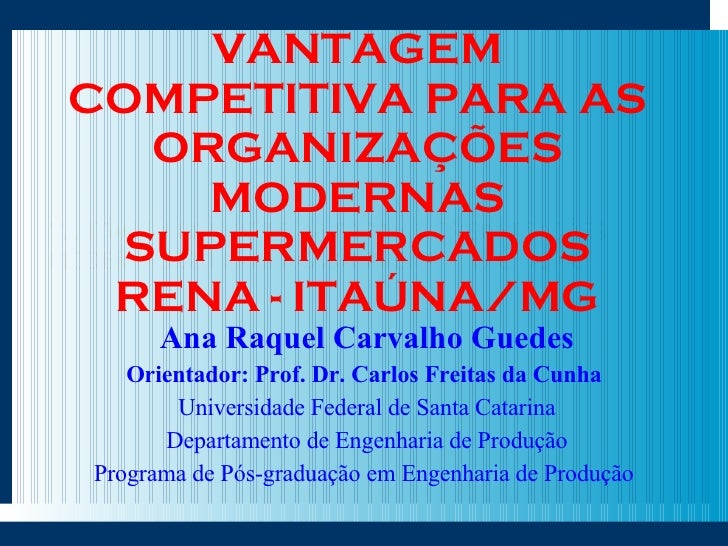VANTAGEM COMPETITIVA PARA AS ORGANIZAÇÕES MODERNAS SUPERMERCADOS RENA - ITAÚNA/MG Ana Raquel Carvalho Guedes Orientador: P...