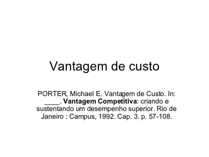 Vantagem de custo PORTER, Michael E. Vantagem de Custo. In: ____.  Vantagem Competitiva : criando e sustentando um desempe...