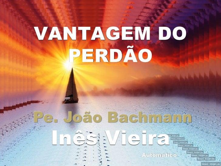 VANTAGEM DO  PERDÃO Inês Vieira         Automático