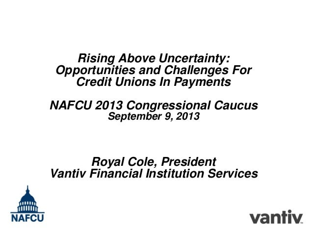 Rising Above Uncertainty: Opportunities and Challenges For Credit Unions In Payments NAFCU 2013 Congressional Caucus Septe...