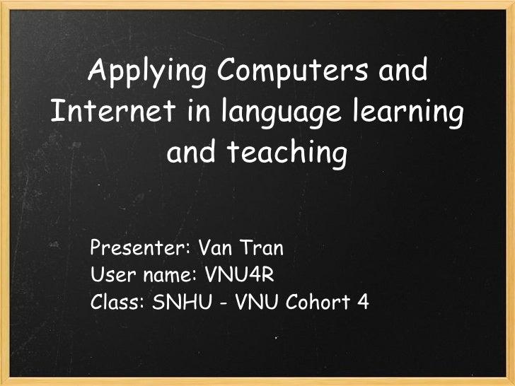 Applying Computers and Internet in language learning and teaching Presenter: Van Tran User name: VNU4R Class: SNHU - VNU C...