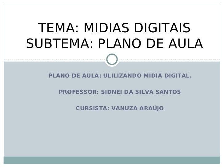 TEMA: MIDIAS DIGITAISSUBTEMA: PLANO DE AULA  PLANO DE AULA: ULILIZANDO MIDIA DIGITAL.    PROFESSOR: SIDNEI DA SILVA SANTOS...