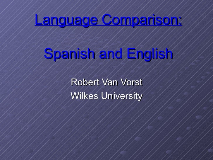 Language Comparison: Spanish and English Robert Van Vorst Wilkes University