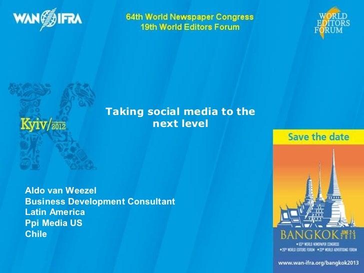 Taking social media to the                        next levelAldo van WeezelBusiness Development ConsultantLatin AmericaPpi...