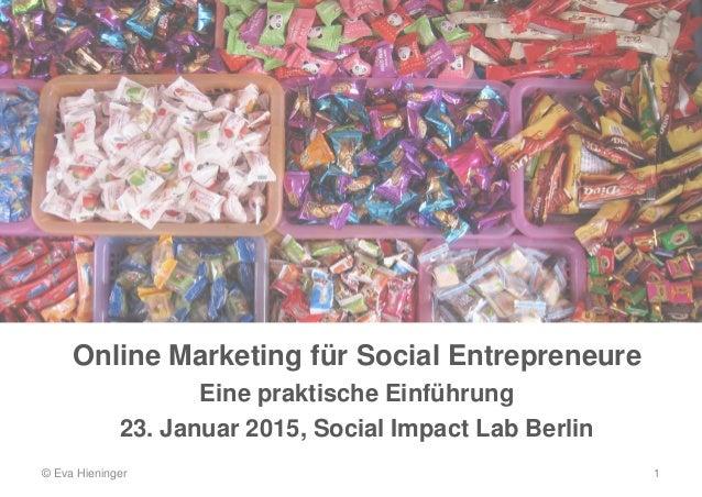 Online Marketing für Social Entrepreneure Eine praktische Einführung 23. Januar 2015, Social Impact Lab Berlin © Eva Hieni...