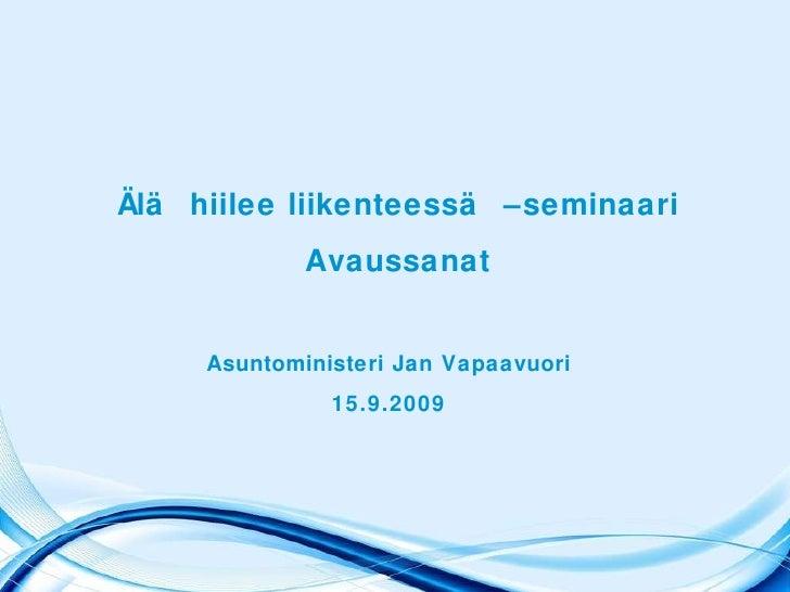 Älä hiilee liikenteessä –seminaari Avaussanat Asuntoministeri Jan Vapaavuori 15.9.2009