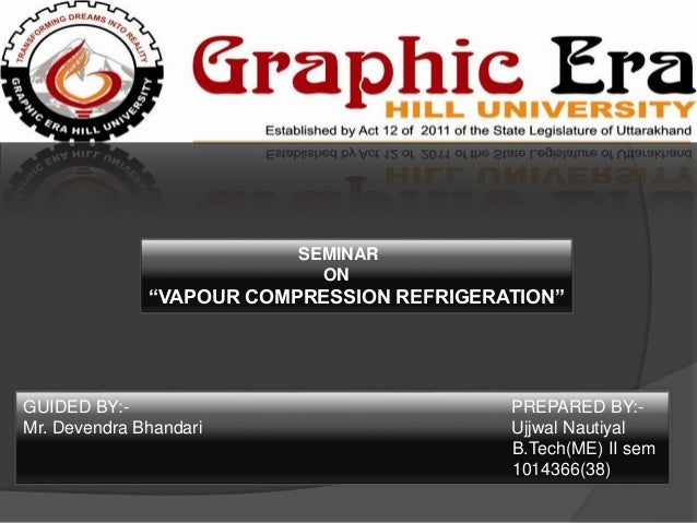 "SEMINAR ON ""VAPOUR COMPRESSION REFRIGERATION"" GUIDED BY:- PREPARED BY:- Mr. Devendra Bhandari Ujjwal Nautiyal B.Tech(ME) I..."