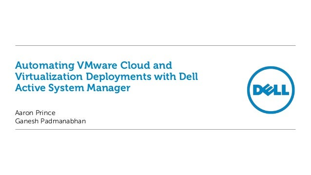 Automating VMware Cloud and Virtualization Deployments with Dell Active System Manager Aaron Prince Ganesh Padmanabhan