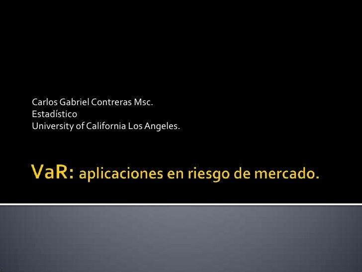 VaR: aplicaciones en riesgo de mercado.<br />Carlos Gabriel Contreras Msc.<br />Estadístico<br />University of California ...