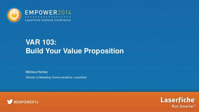 VAR 103: Build Your Value Proposition Melissa Henley Director of Marketing Communications, Laserfiche