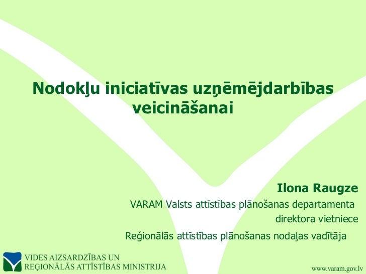 Nodokļu iniciatīvas uzņēmējdarbības veicināšanai Ilona Raugze VARAM Valsts attīstības plānošanas departamenta  direktora v...