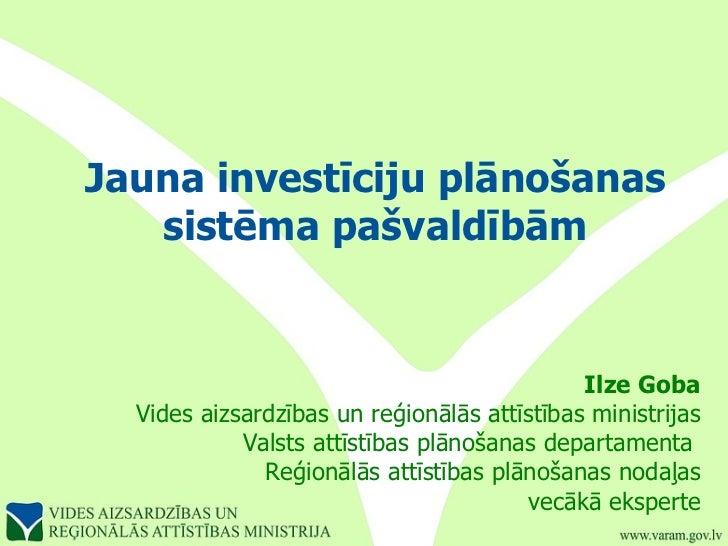 Jauna investīciju plānošanas sistēma pašvaldībām Ilze Goba Vides aizsardzības un reģionālās attīstības ministrijas Valsts ...