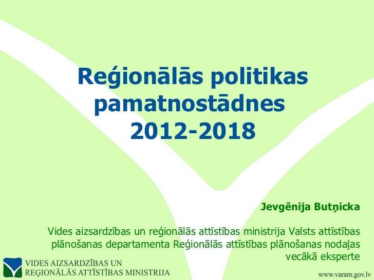 Reģionālās politikas pamatnostādnes  2012-2018 Jevgēnija Butņicka Vides aizsardzības un reģionālās attīstības ministrija V...
