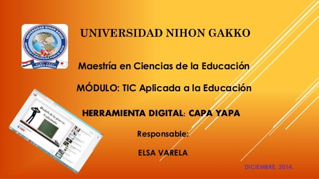 Maestría en Ciencias de la Educación  MÓDULO: TIC Aplicada a la Educación  HERRAMIENTA DIGITAL: CAPA YAPA  Responsable:  E...
