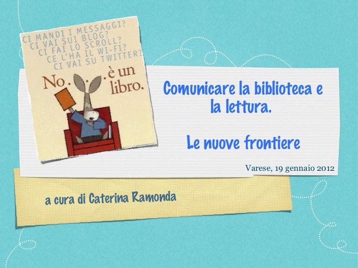 <ul><li>Comunicare la biblioteca e la lettura.  </li></ul><ul><li>Le nuove frontiere </li></ul>a cura di Caterina Ramonda ...