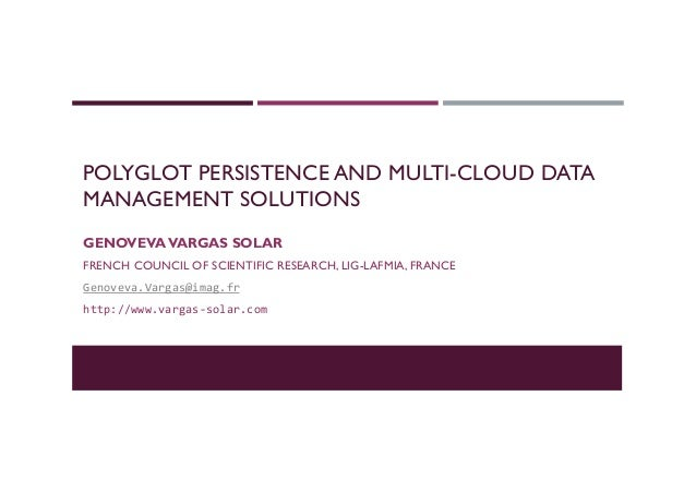 POLYGLOT PERSISTENCE AND MULTI-CLOUD DATA MANAGEMENT SOLUTIONS GENOVEVAVARGAS SOLAR FRENCH COUNCIL OF SCIENTIFIC RESEARCH,...