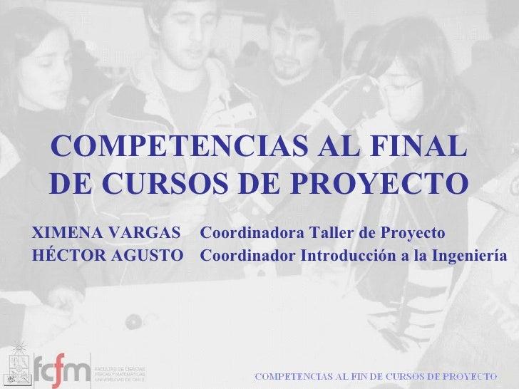 COMPETENCIAS AL FINAL DE CURSOS DE PROYECTO XIMENA VARGAS Coordinadora Taller de Proyecto HÉCTOR AGUSTO  Coordinador Intro...