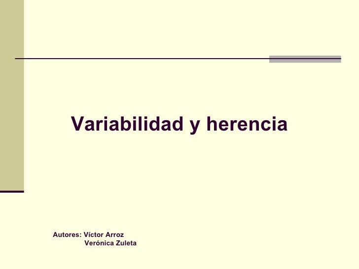 Variabilidad y herencia Autores: Víctor Arroz Verónica Zuleta