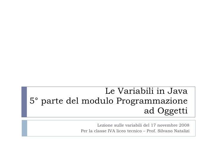Le Variabili in Java 5° parte del modulo Programmazione ad Oggetti Lezione sulle variabili del 17 novembre 2008 Per la cla...