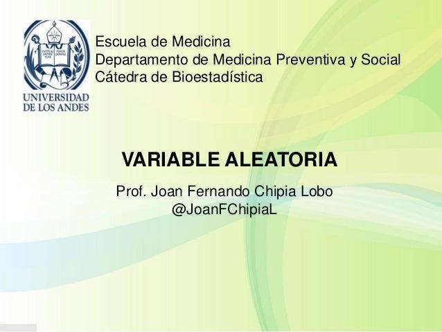 Escuela de Medicina Departamento de Medicina Preventiva y Social Cátedra de Bioestadística VARIABLE ALEATORIA Prof. Joan F...
