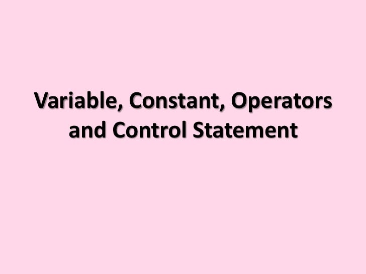 Variable, constant, operators and control statement