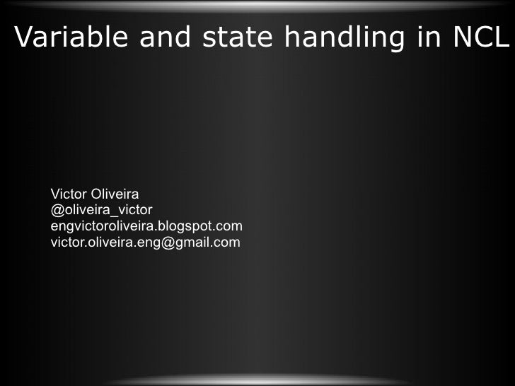 Variable and state handling in NCL Victor Oliveira @oliveira_victor engvictoroliveira.blogspot.com [email_address]