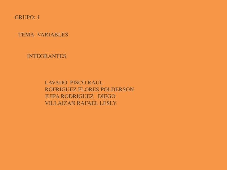 GRUPO: 4<br />TEMA: VARIABLES<br />INTEGRANTES:<br />LAVADO  PISCO RAUL<br />ROFRIGUEZ FLORES POLDERSON<br />JUIPA RODRIGU...