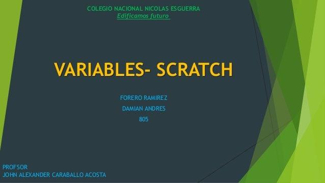 VARIABLES- SCRATCH FORERO RAMIREZ DAMIAN ANDRES 805 COLEGIO NACIONAL NICOLAS ESGUERRA Edificamos futuro PROFSOR JOHN ALEXA...
