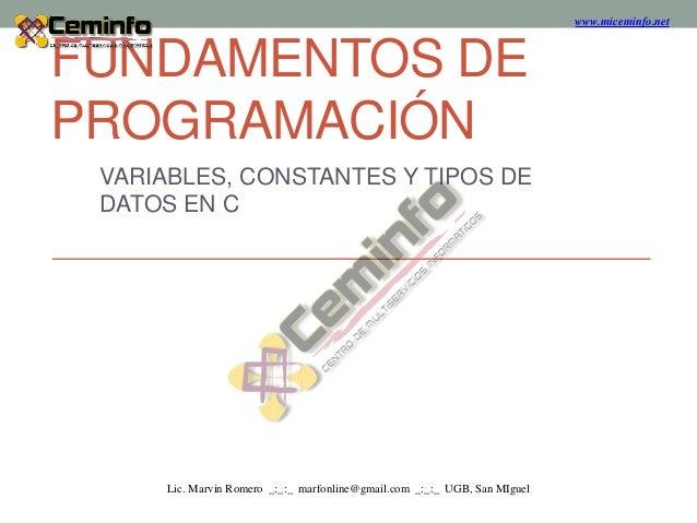 FUNDAMENTOS DE PROGRAMACIÓN VARIABLES, CONSTANTES Y TIPOS DE DATOS EN C www.miceminfo.net Lic. Marvin Romero _:_:_ marfonl...