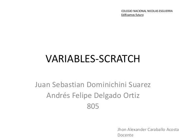 VARIABLES-SCRATCH Juan Sebastian Dominichini Suarez Andrés Felipe Delgado Ortiz 805 COLEGIO NACIONAL NICOLAS ESGUERRA Edif...