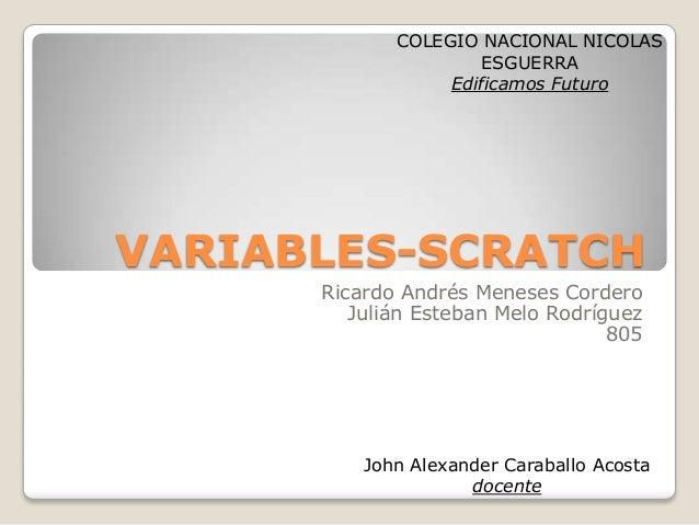 VARIABLES-SCRATCH Ricardo Andrés Meneses Cordero Julián Esteban Melo Rodríguez 805 COLEGIO NACIONAL NICOLAS ESGUERRA Edifi...