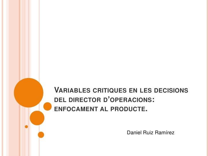 Variables critiques en les decisions del director d'operacions: enfocament al producte.<br />Daniel Ruiz Ramírez<br />